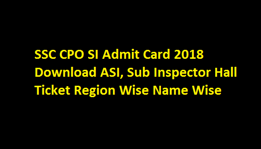 SSC CPO SI Admit Card 2018 Download ssc.nic.in ASI, Sub Inspector Hall Ticket Region Wise Name Wise